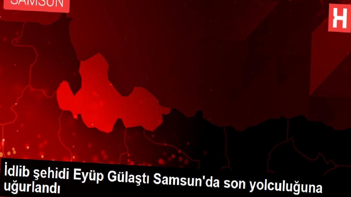 İdlib şehidi Eyüp Gülaştı Samsun'da son yolculuğuna uğurlandı
