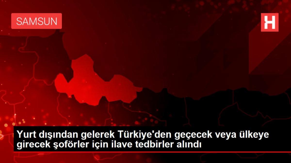 Yurt dışından gelerek Türkiye'den geçecek veya ülkeye girecek şoförler için ilave tedbirler alındı