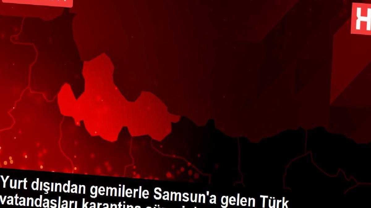 Yurt dışından gemilerle Samsun'a gelen Türk vatandaşları karantina sürecini evlerinde geçirecek