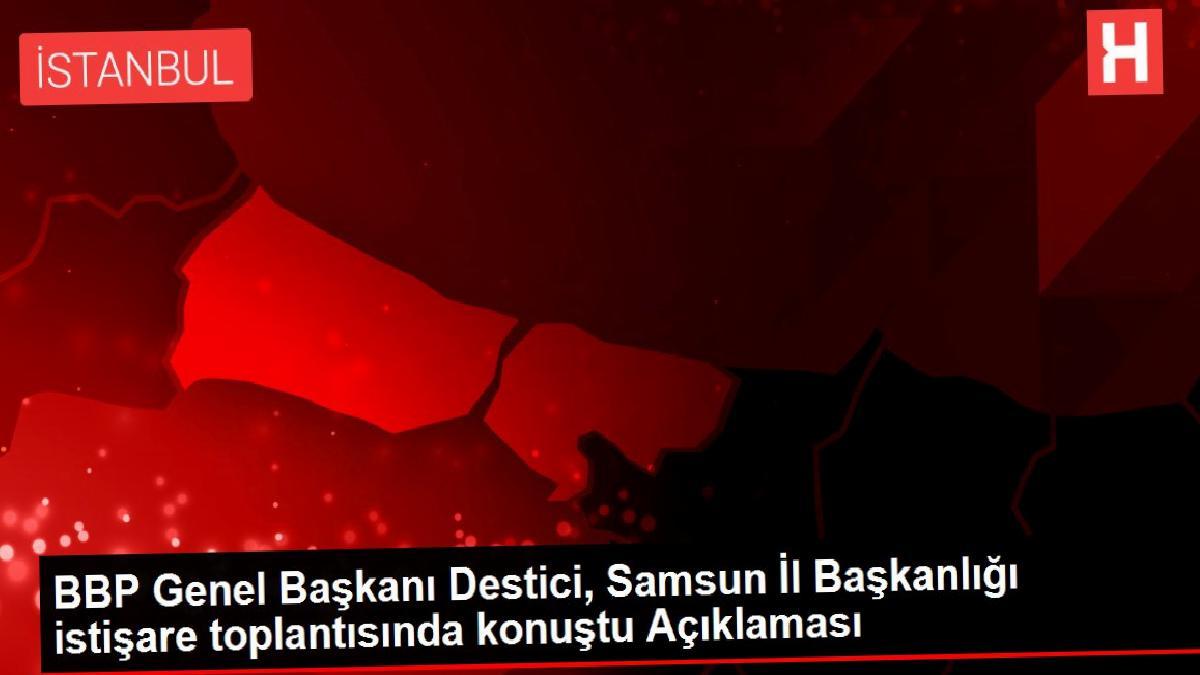 BBP Genel Başkanı Destici, Samsun İl Başkanlığı istişare toplantısında konuştu Açıklaması