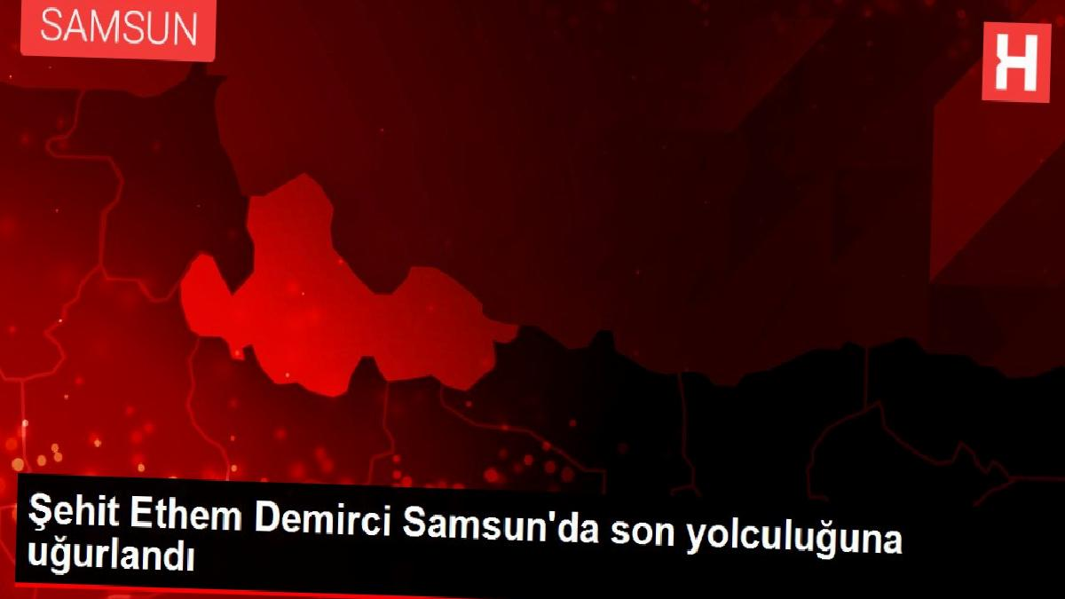 Şehit Ethem Demirci Samsun'da son yolculuğuna uğurlandı