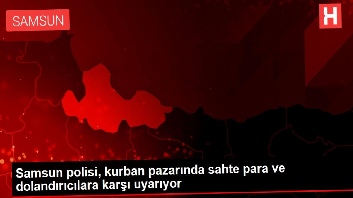 Samsun polisi, kurban pazarında sahte para ve dolandırıcılara karşı uyarıyor