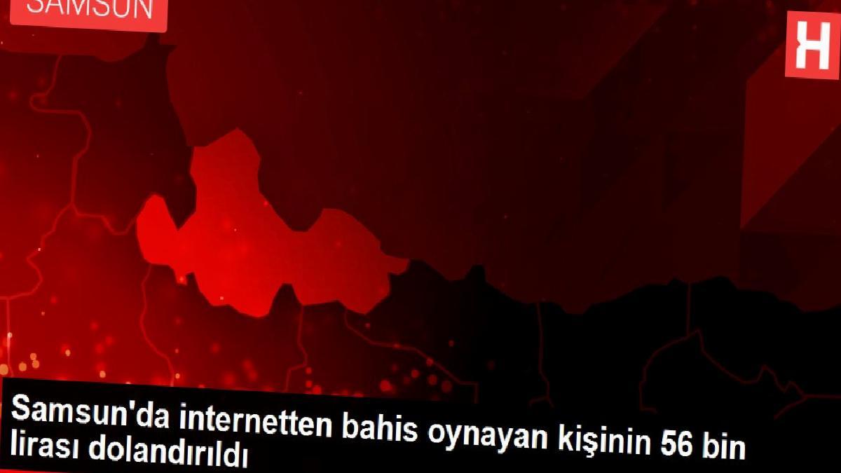 Samsun'da internetten bahis oynayan kişinin 56 bin lirası dolandırıldı