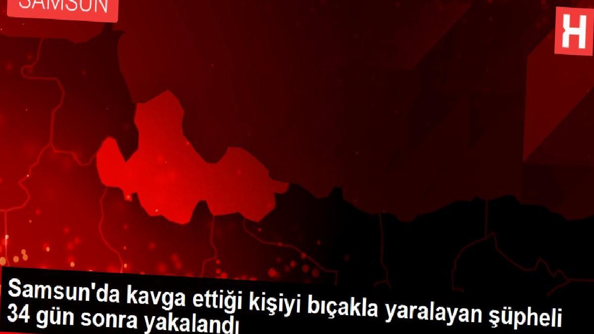 Samsun'da kavga ettiği kişiyi bıçakla yaralayan şüpheli 34 gün sonra yakalandı