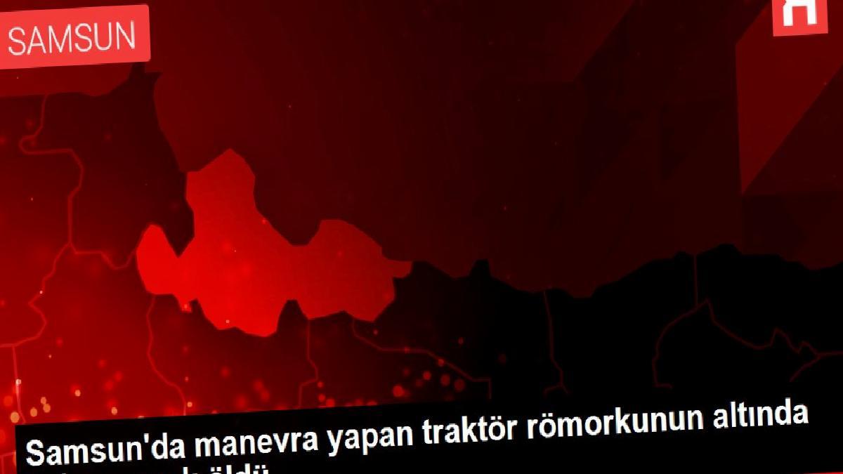 Samsun'da manevra yapan traktör römorkunun altında kalan çocuk öldü